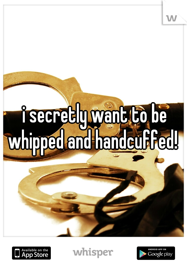 i secretly want to be whipped and handcuffed!