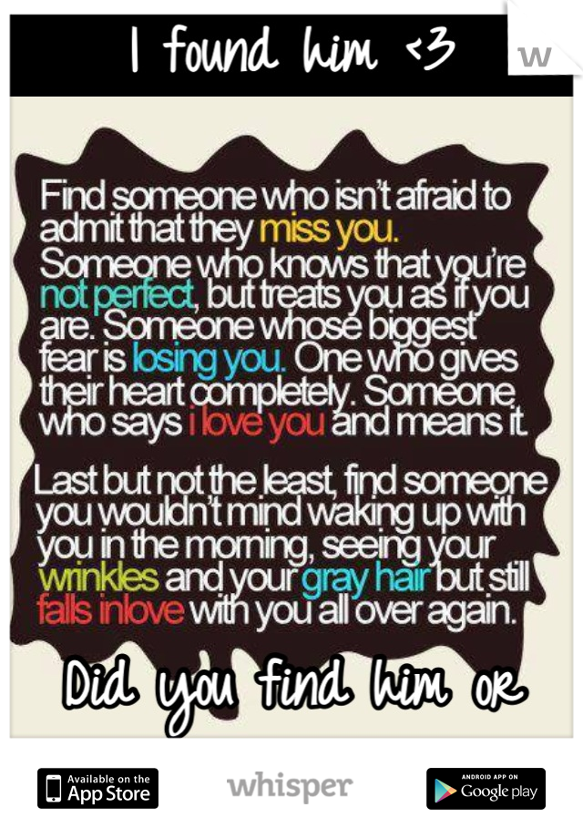 I found him <3      Did you find him or her??