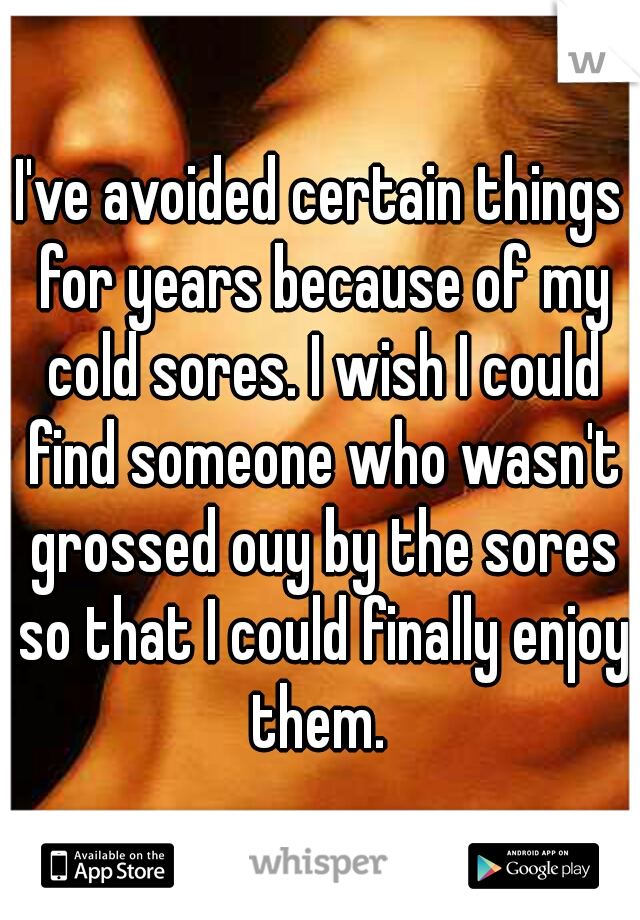 I've avoided certain things for years because of my cold sores. I wish I could find someone who wasn't grossed ouy by the sores so that I could finally enjoy them.