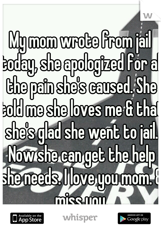 My mom wrote from jail today, she apologized for all the pain she's caused. She told me she loves me & that she's glad she went to jail. Now she can get the help she needs. I love you mom. & miss you.