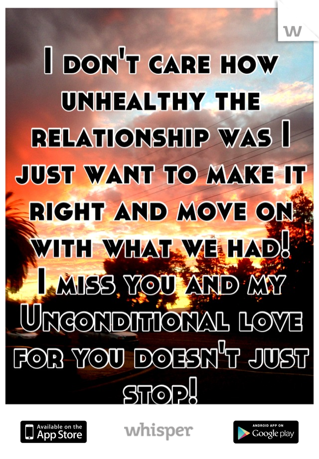 I don't care how unhealthy the relationship was I just want to make it right and move on with what we had! I miss you and my Unconditional love for you doesn't just stop!