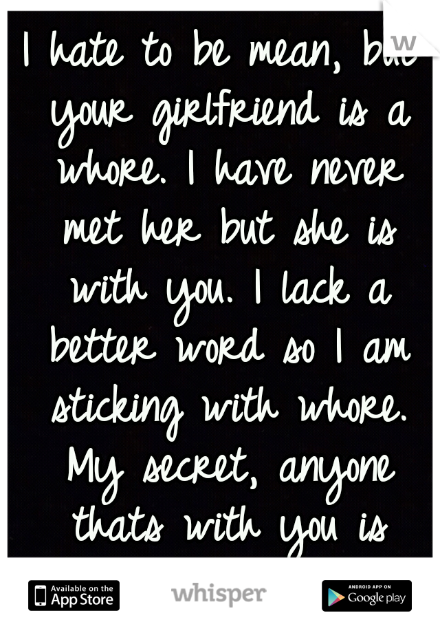 I hate to be mean, but your girlfriend is a whore. I have never met her but she is with you. I lack a better word so I am sticking with whore. My secret, anyone thats with you is automatically a whore