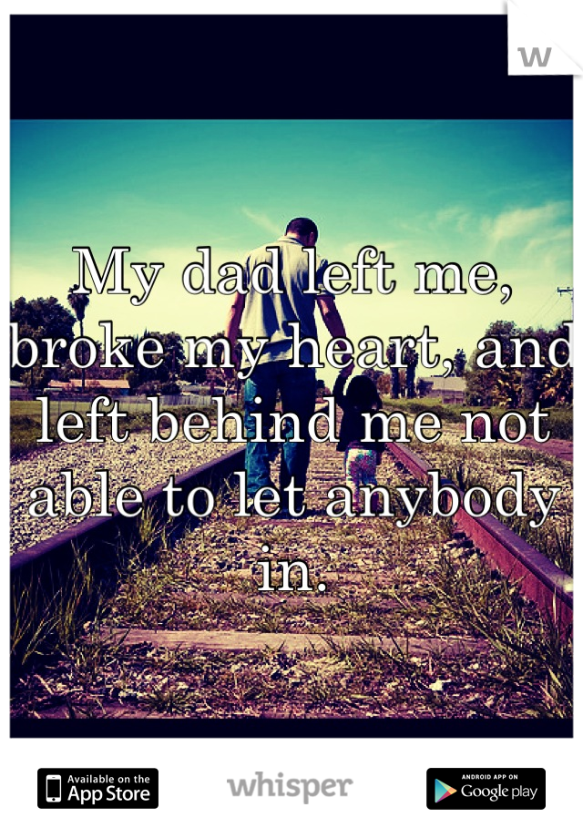 My dad left me, broke my heart, and left behind me not able to let anybody in.