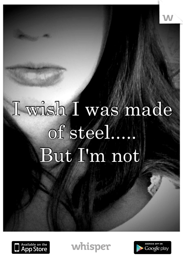 I wish I was made of steel.....  But I'm not