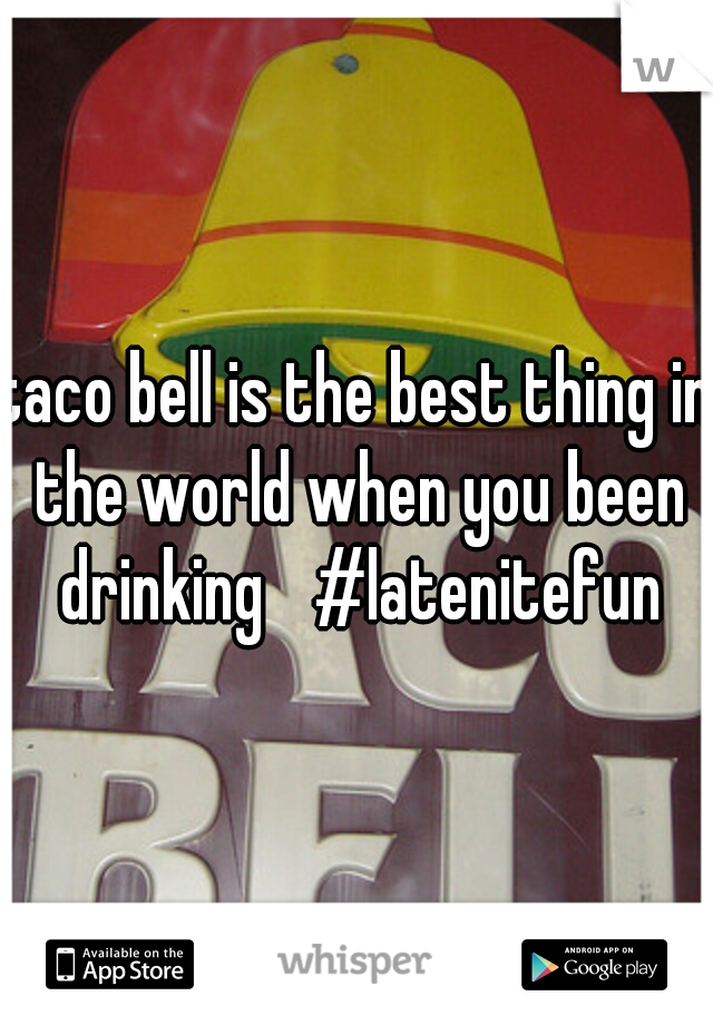 taco bell is the best thing in the world when you been drinking  #latenitefun