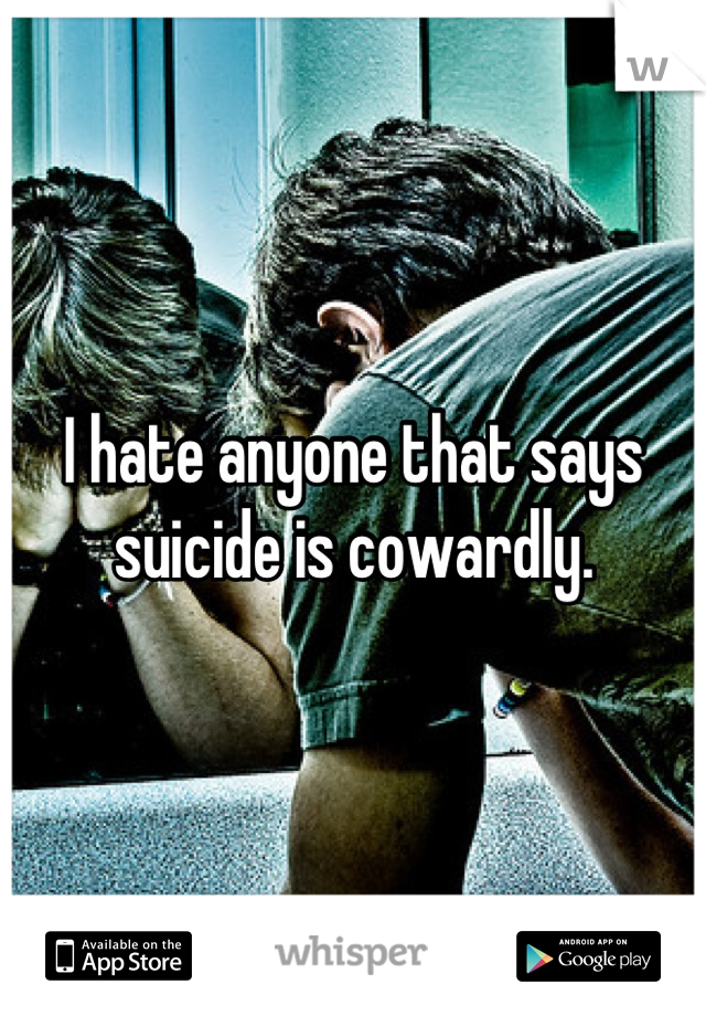I hate anyone that says suicide is cowardly.