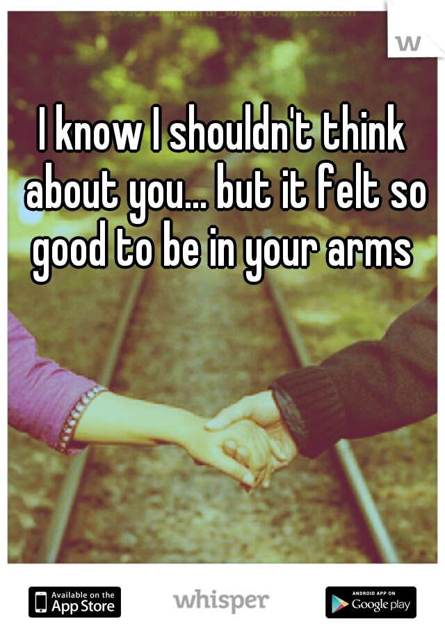 I know I shouldn't think about you... but it felt so good to be in your arms