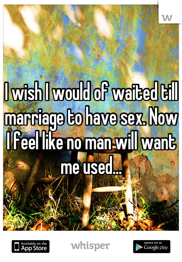 I wish I would of waited till marriage to have sex. Now I feel like no man will want me used...