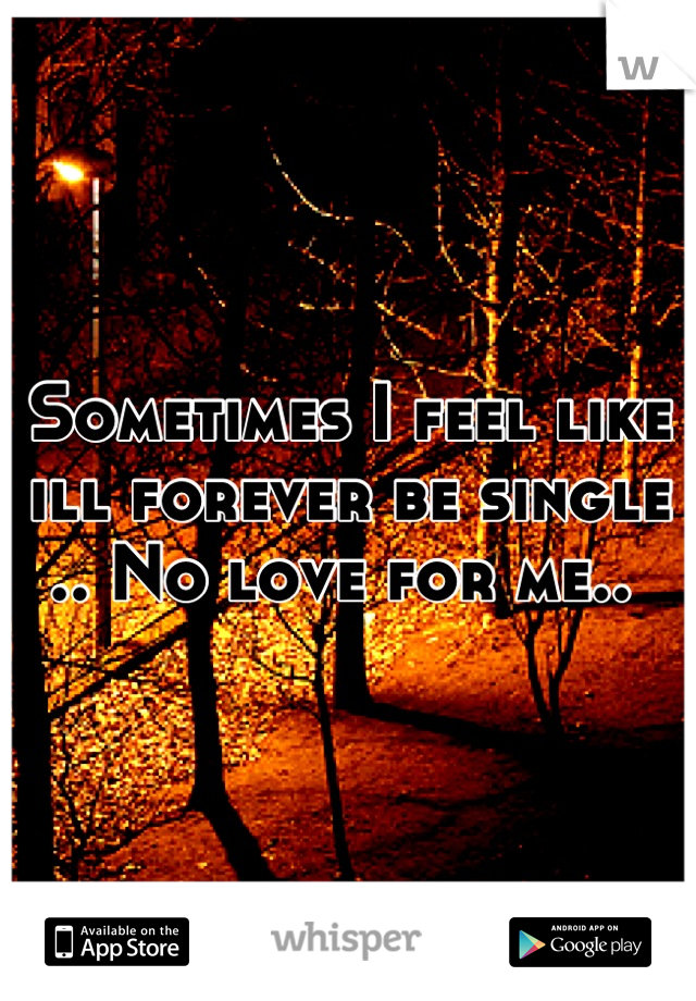 Sometimes I feel like ill forever be single .. No love for me..