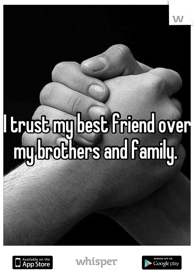 I trust my best friend over my brothers and family.
