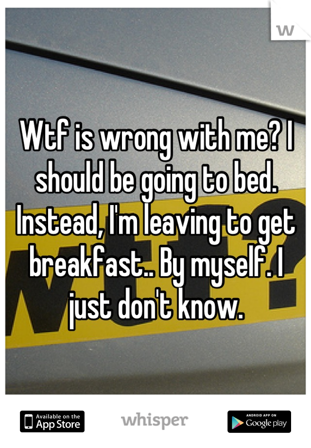 Wtf is wrong with me? I should be going to bed. Instead, I'm leaving to get breakfast.. By myself. I just don't know.