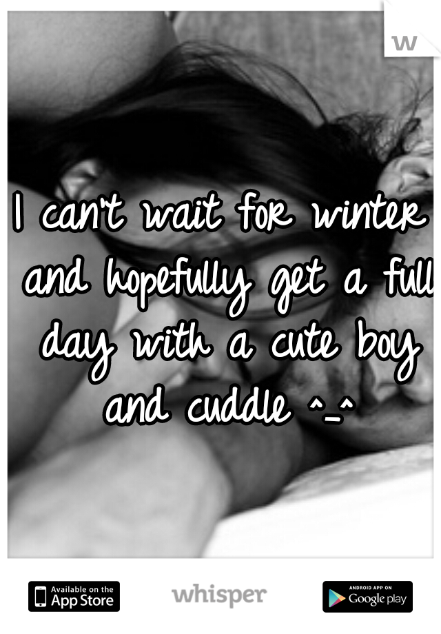 I can't wait for winter and hopefully get a full day with a cute boy and cuddle ^_^
