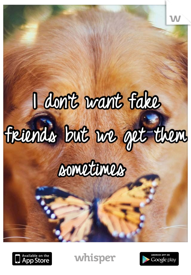 I don't want fake friends but we get them sometimes