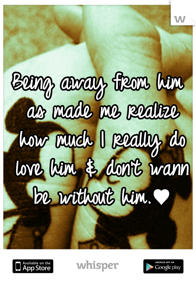 Being away from him as made me realize how much I really do love him & don't wann be without him.♥