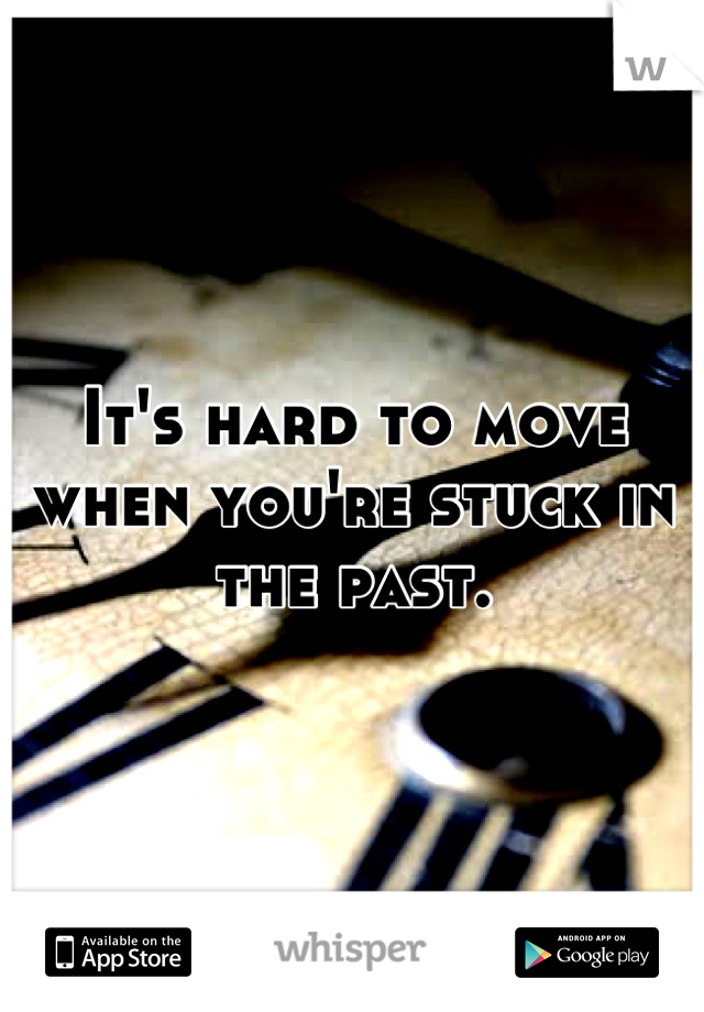It's hard to move when you're stuck in the past.