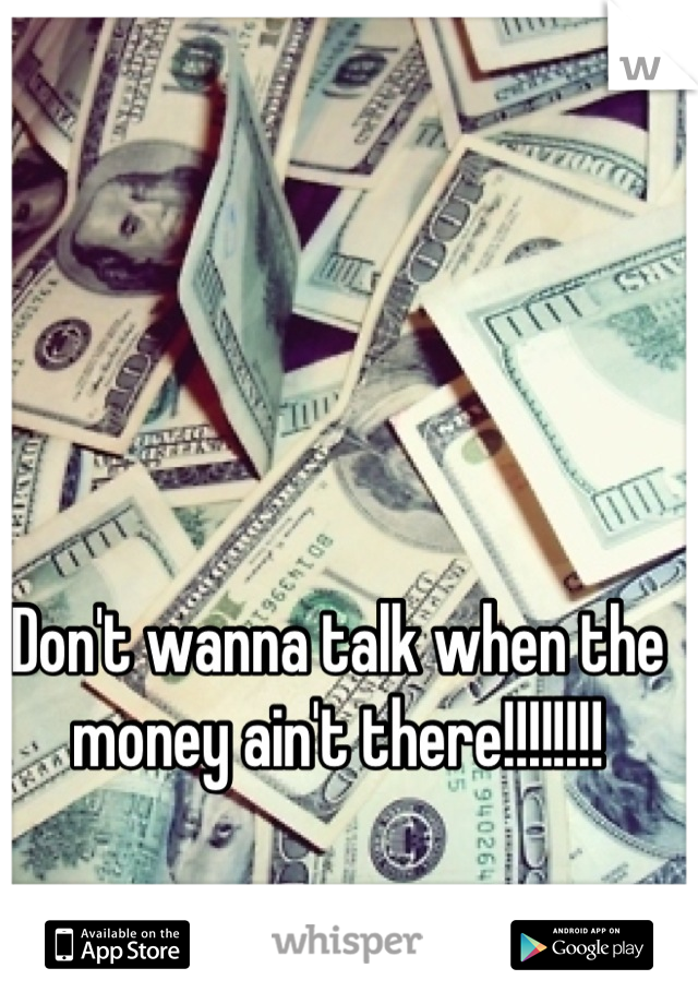 Don't wanna talk when the money ain't there!!!!!!!!