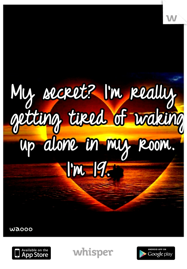 My secret? I'm really getting tired of waking up alone in my room. I'm 19.