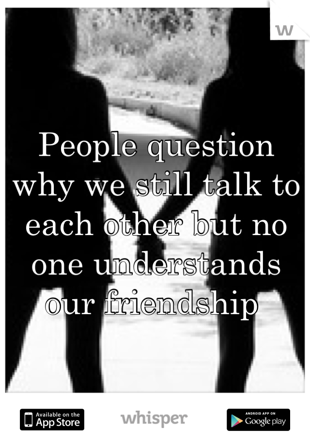People question why we still talk to each other but no one understands our friendship