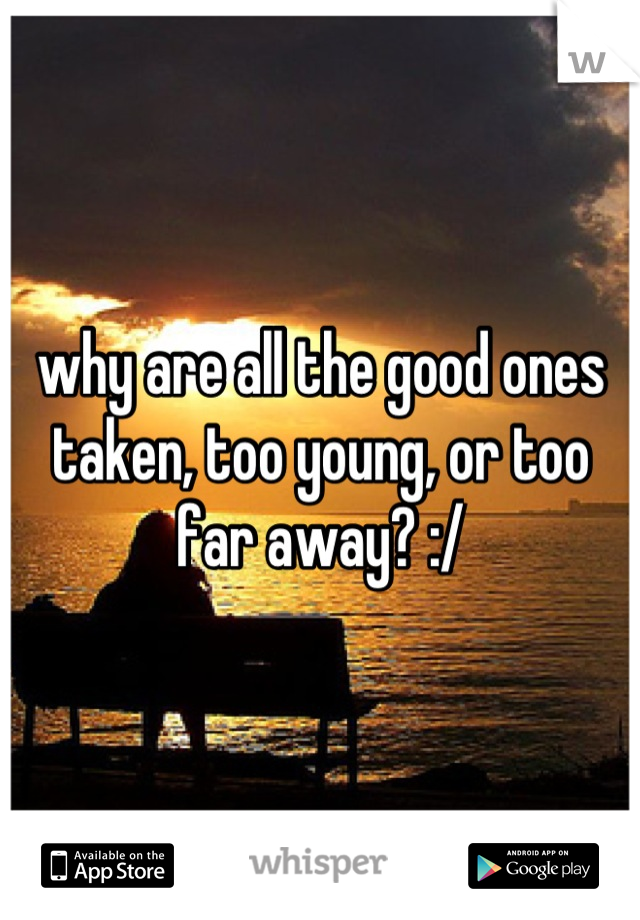 why are all the good ones taken, too young, or too far away? :/