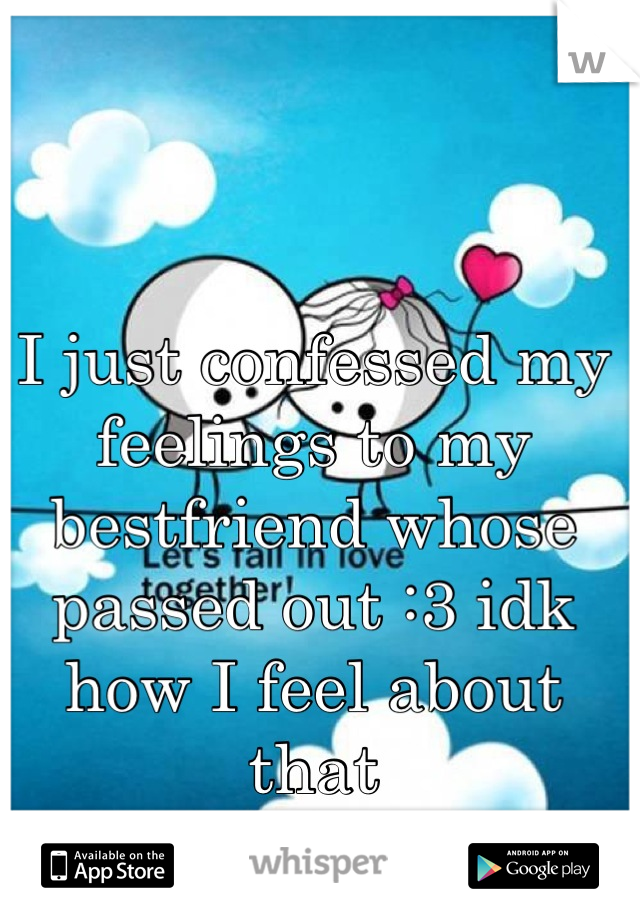 I just confessed my feelings to my bestfriend whose passed out :3 idk how I feel about that
