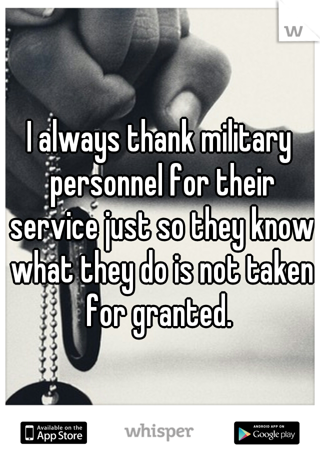 I always thank military personnel for their service just so they know what they do is not taken for granted.