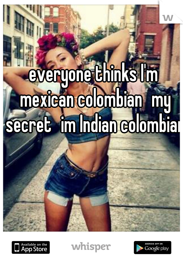 everyone thinks I'm mexican colombian my secret im Indian colombian