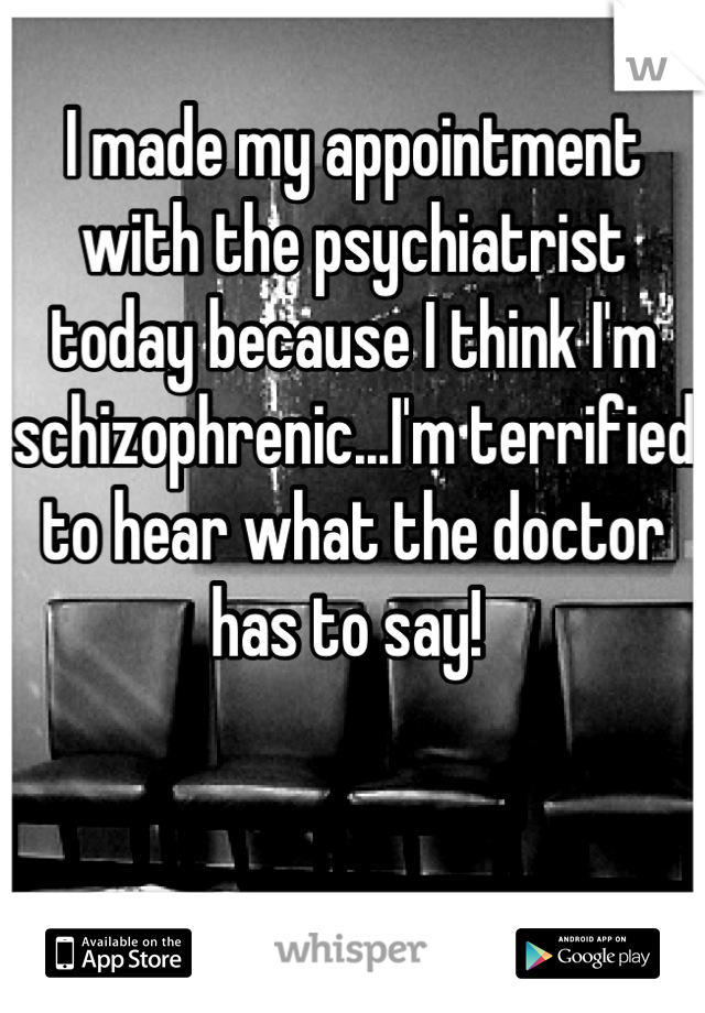 I made my appointment with the psychiatrist today because I think I'm  schizophrenic...I'm terrified to hear what the doctor has to say!
