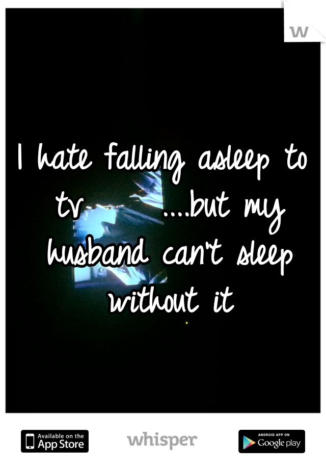 I hate falling asleep to tv     ....but my husband can't sleep without it