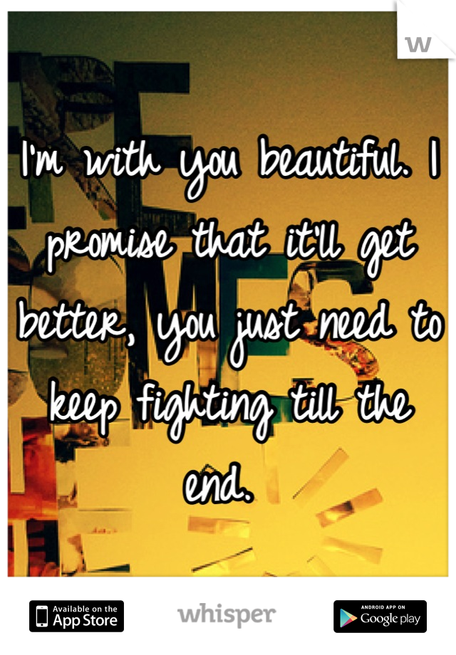 I'm with you beautiful. I promise that it'll get better, you just need to keep fighting till the end.