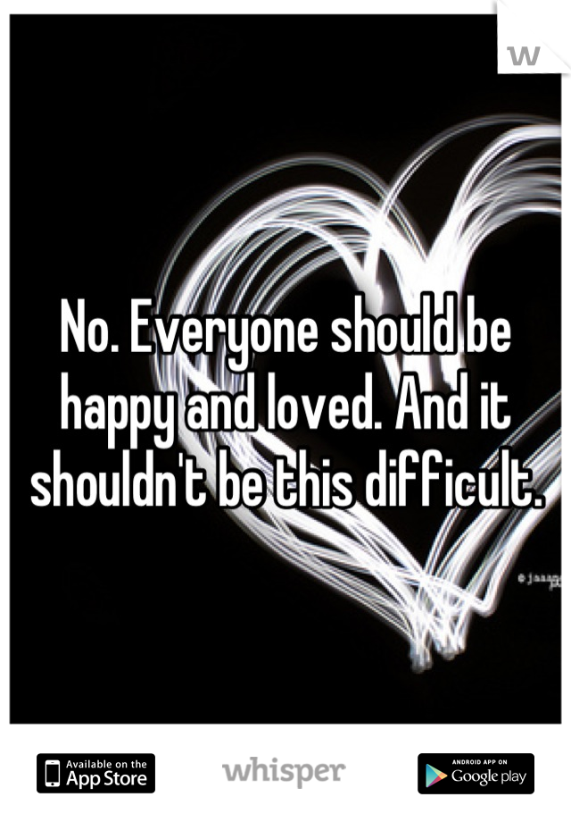 No. Everyone should be happy and loved. And it shouldn't be this difficult.