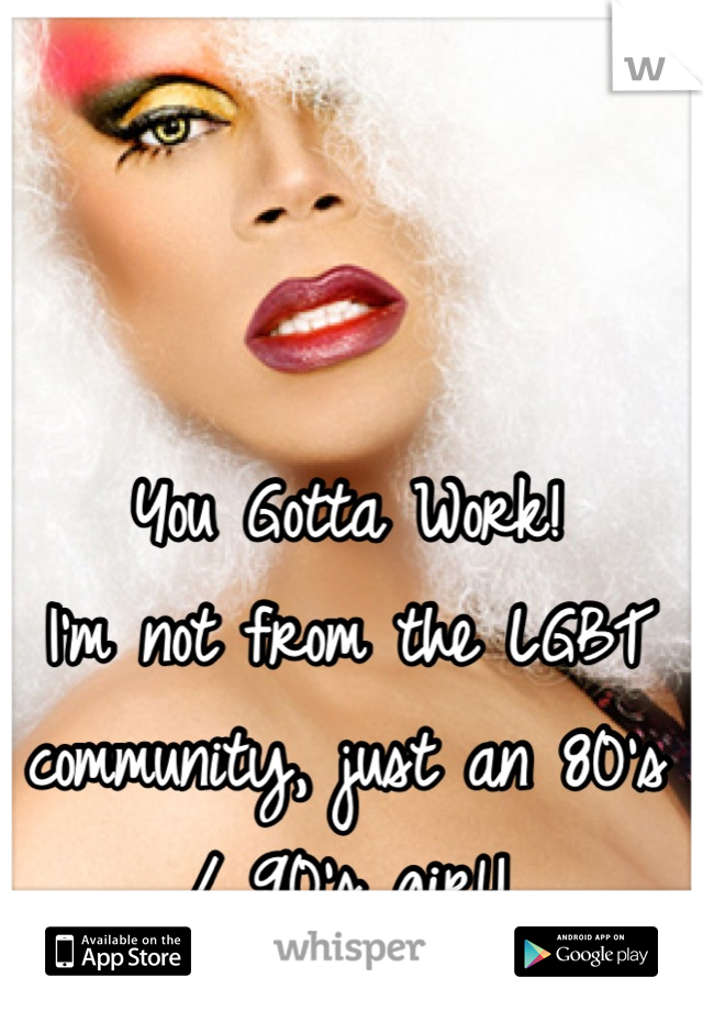 You Gotta Work! I'm not from the LGBT community, just an 80's / 90's girl!