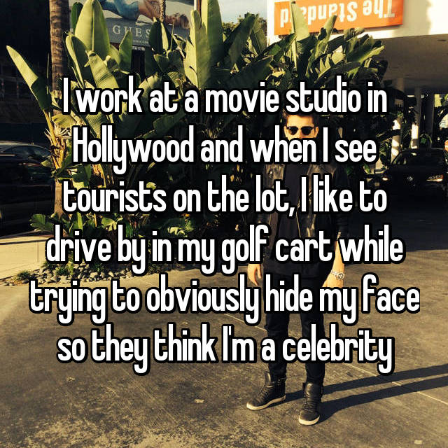 I work at a movie studio in Hollywood and when I see tourists on the lot, I like to drive by in my golf cart while trying to obviously hide my face so they think I'm a celebrity