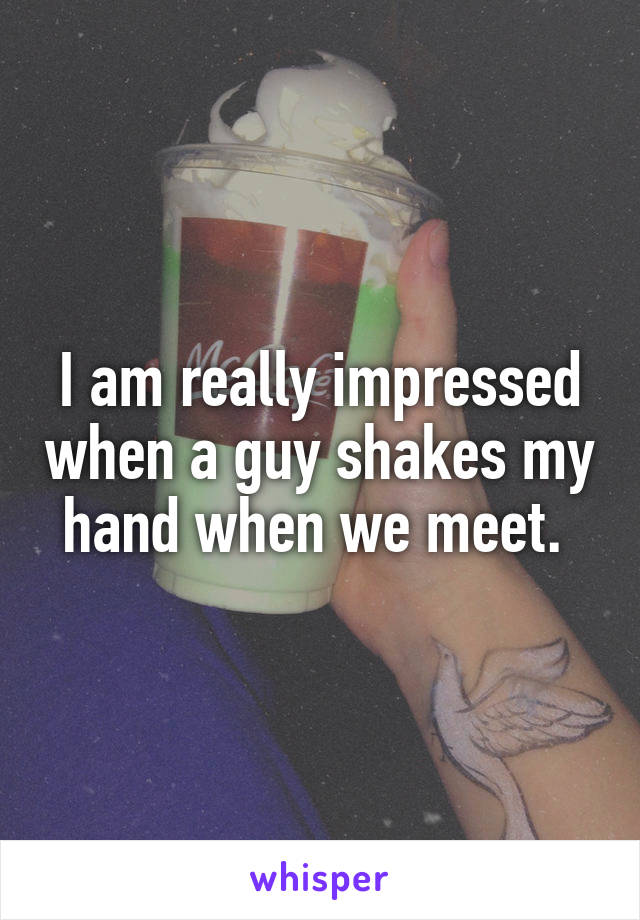 I am really impressed when a guy shakes my hand when we meet.