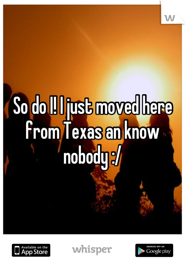 So do I! I just moved here from Texas an know nobody :/