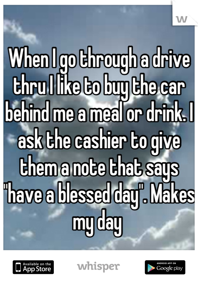 "When I go through a drive thru I like to buy the car behind me a meal or drink. I ask the cashier to give them a note that says ""have a blessed day"". Makes my day"