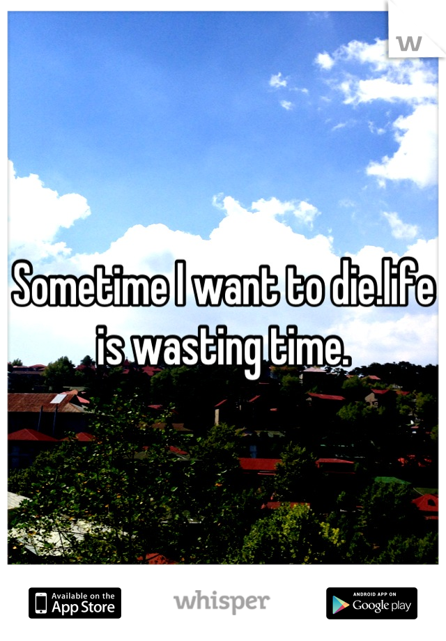 Sometime I want to die.life is wasting time.
