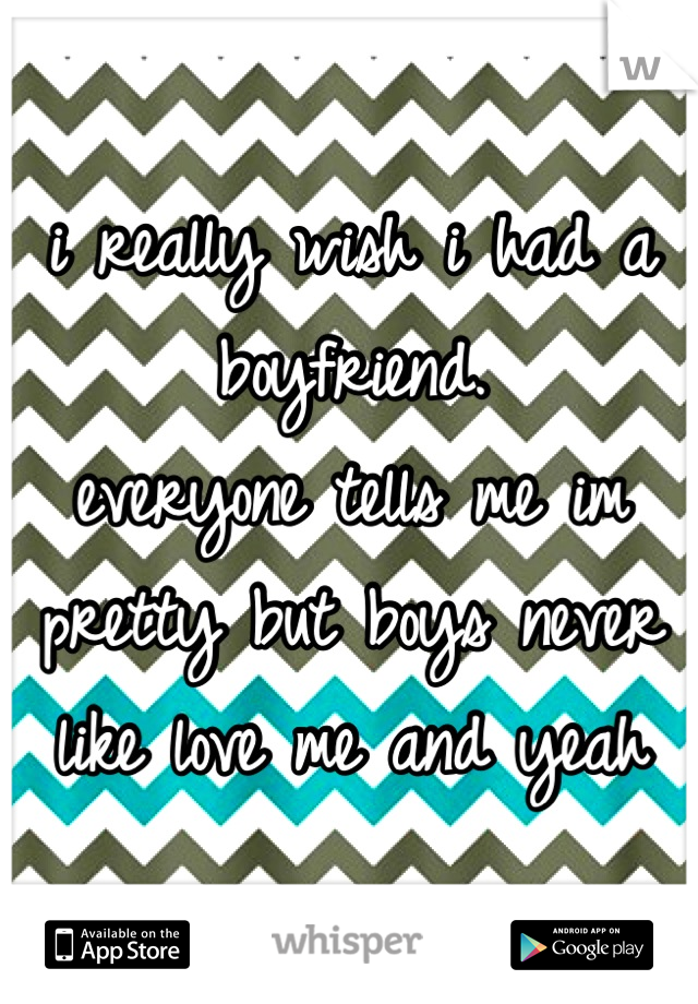 i really wish i had a boyfriend.  everyone tells me im pretty but boys never like love me and yeah