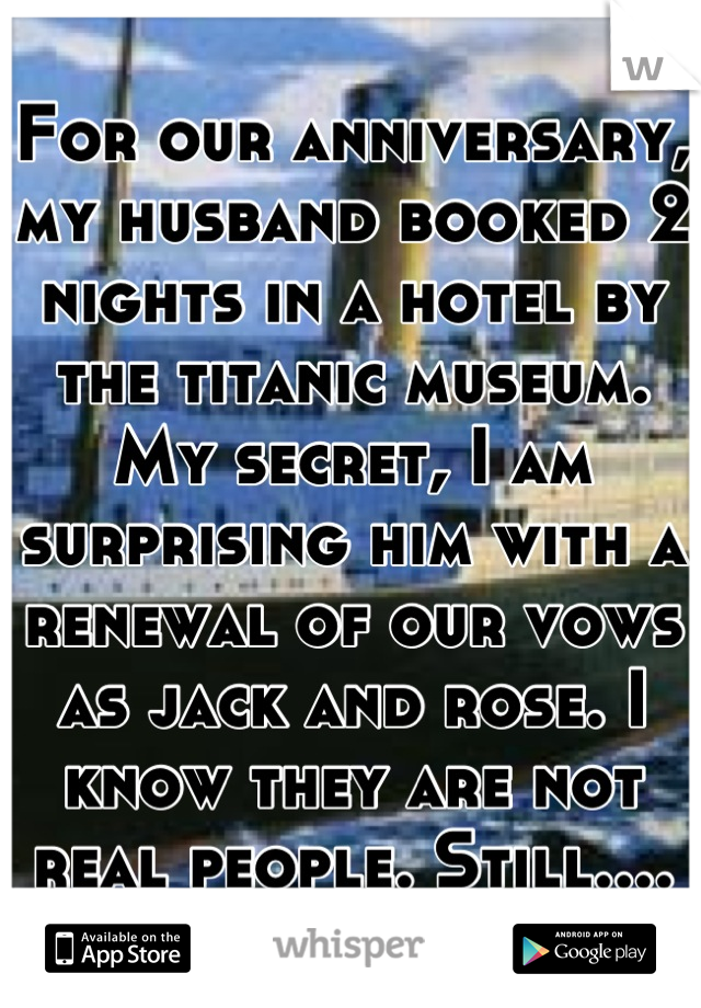 For our anniversary, my husband booked 2 nights in a hotel by the titanic museum. My secret, I am surprising him with a renewal of our vows as jack and rose. I know they are not real people. Still....