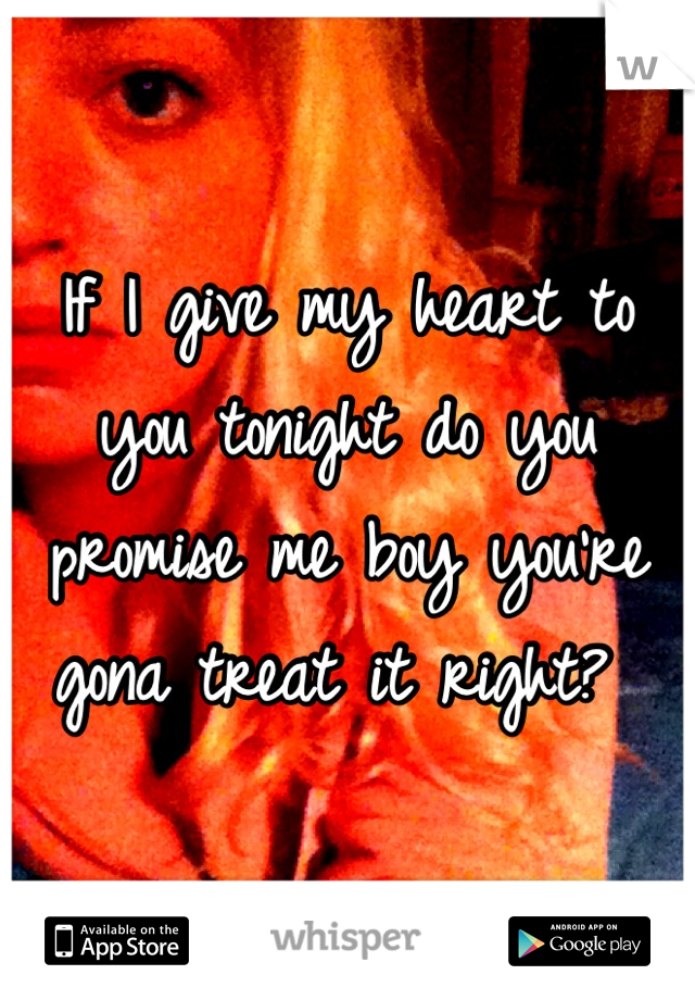 If I give my heart to you tonight do you promise me boy you're gona treat it right?