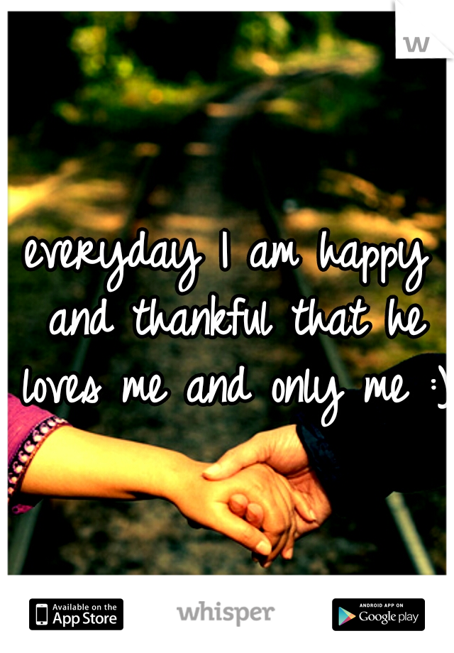 everyday I am happy and thankful that he loves me and only me :)