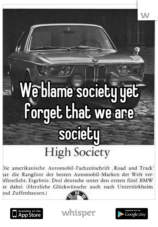 We blame society yet forget that we are society