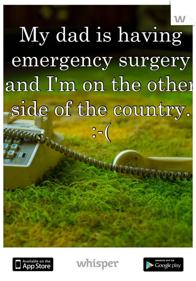 My dad is having emergency surgery and I'm on the other side of the country. :-(