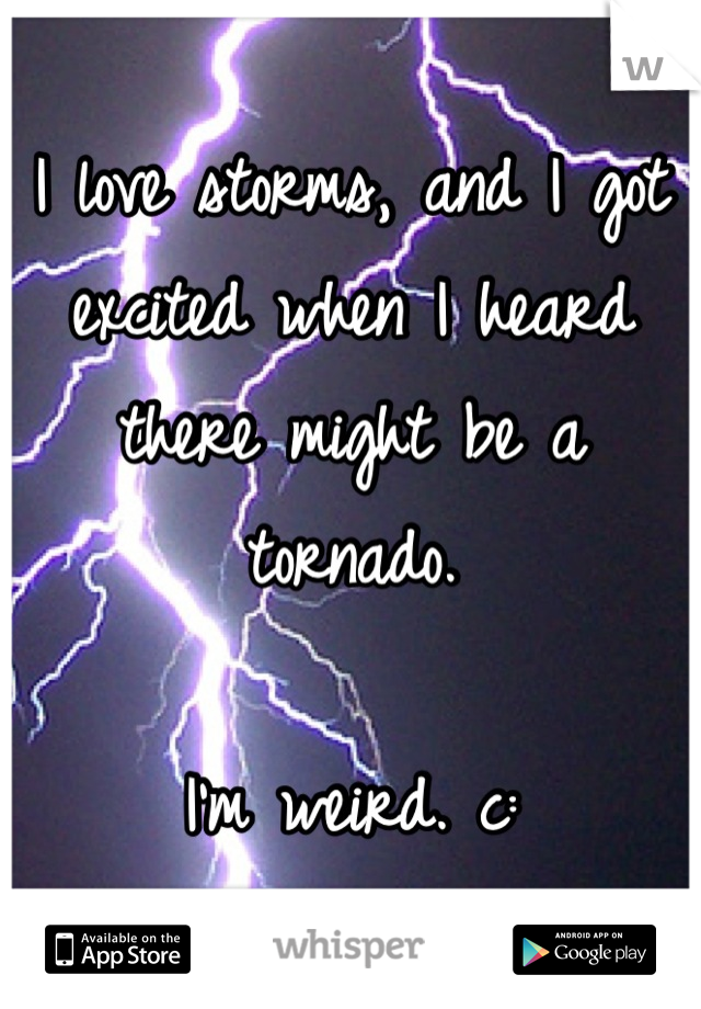 I love storms, and I got excited when I heard there might be a tornado.   I'm weird. c: