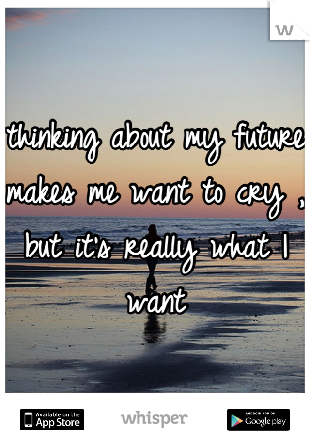 thinking about my future makes me want to cry , but it's really what I want