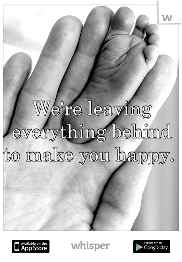 We're leaving everything behind to make you happy.