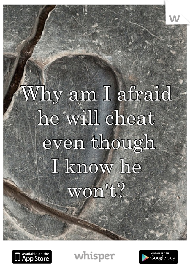 Why am I afraid  he will cheat  even though I know he won't?