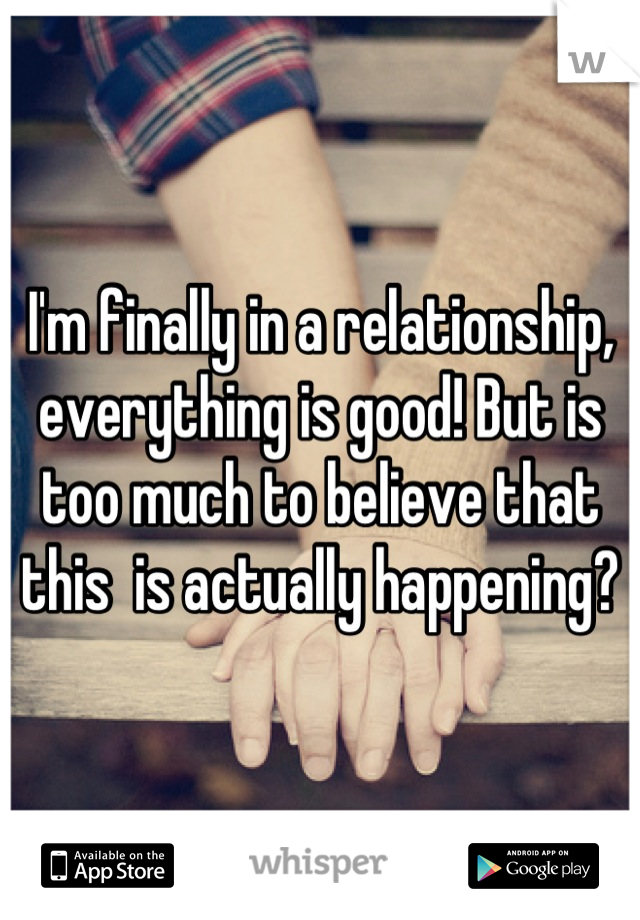 I'm finally in a relationship, everything is good! But is too much to believe that this  is actually happening?