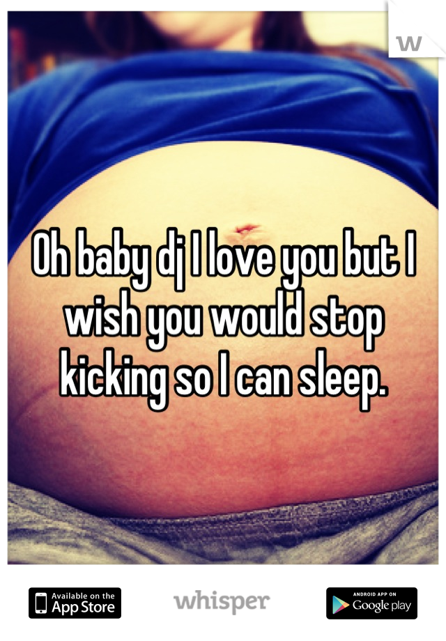 Oh baby dj I love you but I wish you would stop kicking so I can sleep.