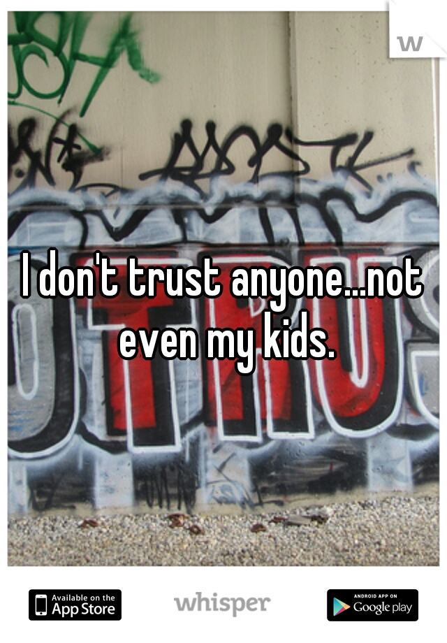 I don't trust anyone...not even my kids.