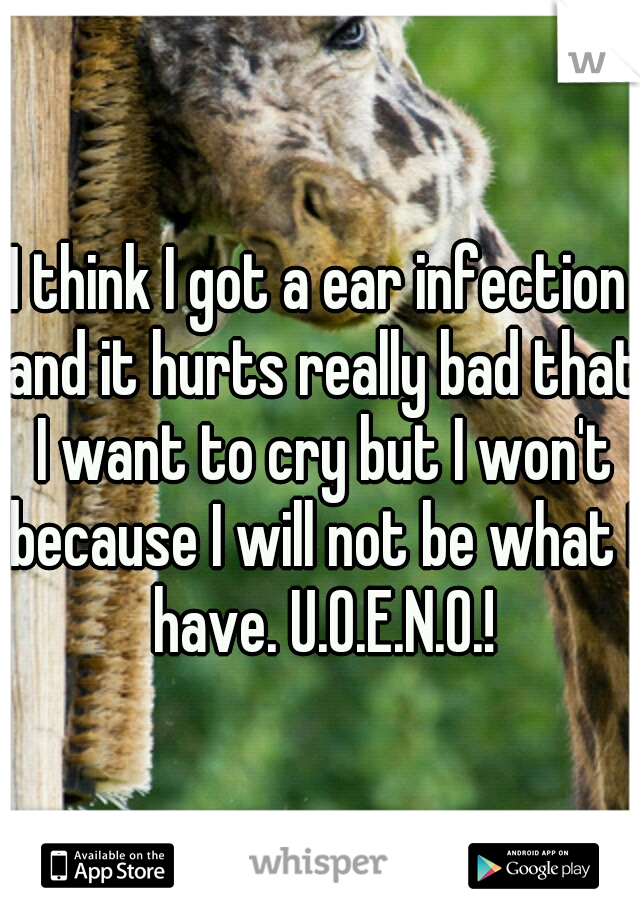 I think I got a ear infection and it hurts really bad that I want to cry but I won't because I will not be what I have. U.O.E.N.O.!